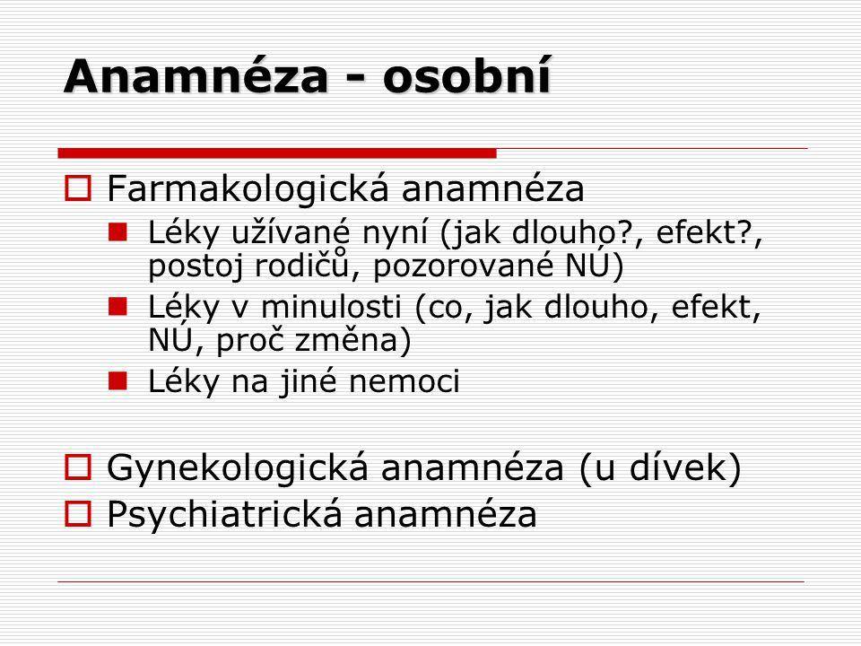 Anamnéza - osobní  Farmakologická anamnéza Léky užívané nyní (jak dlouho?, efekt?, postoj rodičů, pozorované NÚ) Léky v minulosti (co, jak dlouho, efekt, NÚ, proč změna) Léky na jiné nemoci  Gynekologická anamnéza (u dívek)  Psychiatrická anamnéza