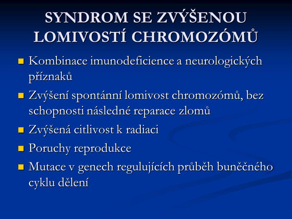 SYNDROM SE ZVÝŠENOU LOMIVOSTÍ CHROMOZÓMŮ Kombinace imunodeficience a neurologických příznaků Kombinace imunodeficience a neurologických příznaků Zvýše