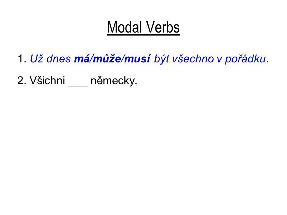 Modal Verbs 1. Už dnes má/může/musí být všechno v pořádku. 2. Všichni ___ německy.