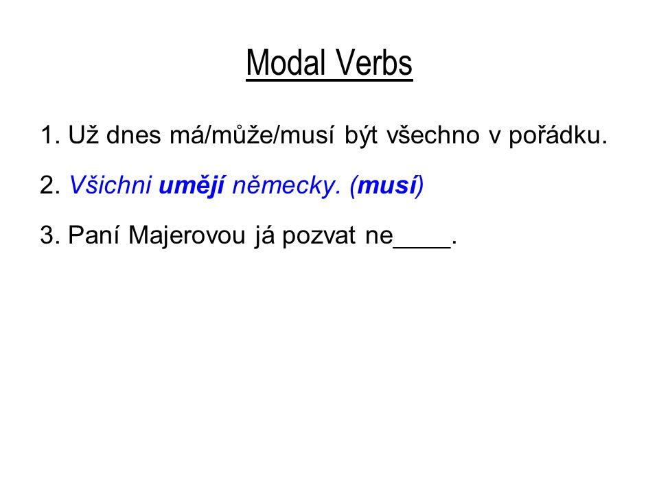Modal Verbs 1. Už dnes má/může/musí být všechno v pořádku. 2. Všichni umějí německy. (musí) 3. Paní Majerovou já pozvat ne____.