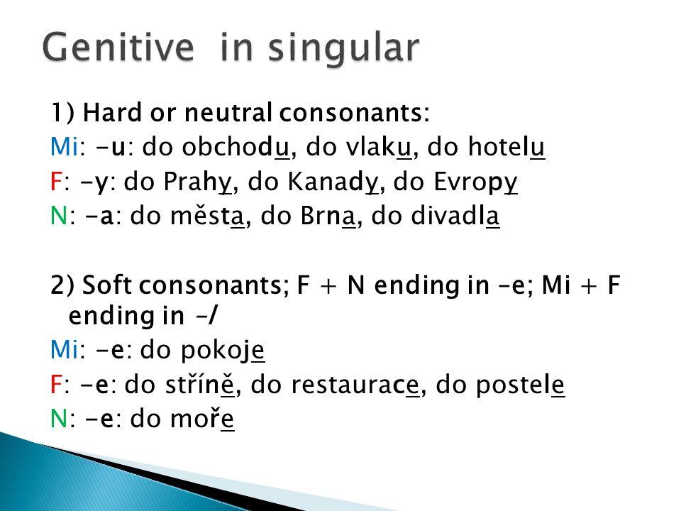 1) Hard or neutral consonants: Mi: -u: do obchodu, do vlaku, do hotelu F: -y: do Prahy, do Kanady, do Evropy N: -a: do města, do Brna, do divadla 2) S