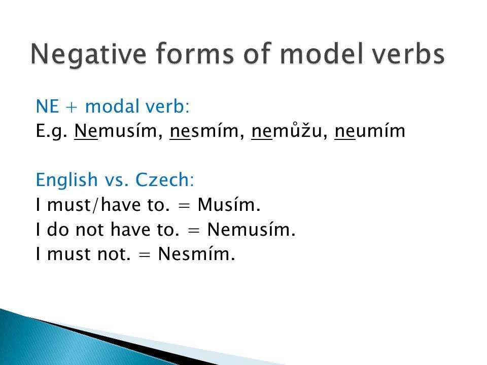 NE + modal verb: E.g. Nemusím, nesmím, nemůžu, neumím English vs. Czech: I must/have to. = Musím. I do not have to. = Nemusím. I must not. = Nesmím.