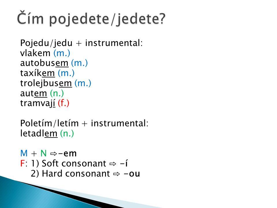 Pojedu/jedu + instrumental: vlakem (m.) autobusem (m.) taxíkem (m.) trolejbusem (m.) autem (n.) tramvají (f.) Poletím/letím + instrumental: letadlem (
