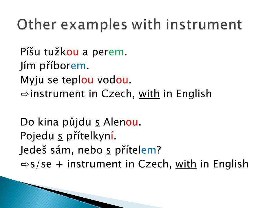 Píšu tužkou a perem. Jím příborem. Myju se teplou vodou. ⇨instrument in Czech, with in English Do kina půjdu s Alenou. Pojedu s přítelkyní. Jedeš sám,