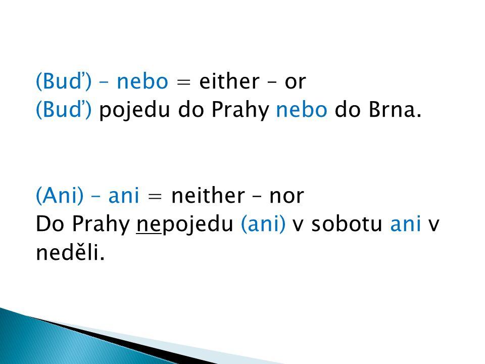 (Buď) – nebo = either – or (Buď) pojedu do Prahy nebo do Brna. (Ani) – ani = neither – nor Do Prahy nepojedu (ani) v sobotu ani v neděli.