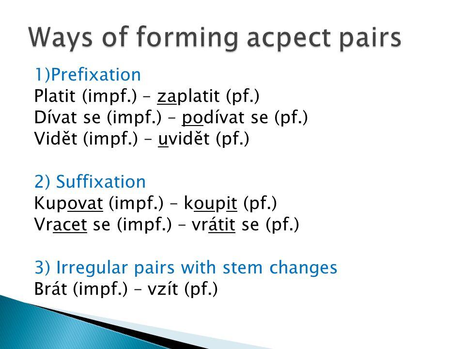 1)Prefixation Platit (impf.) – zaplatit (pf.) Dívat se (impf.) – podívat se (pf.) Vidět (impf.) – uvidět (pf.) 2) Suffixation Kupovat (impf.) – koupit