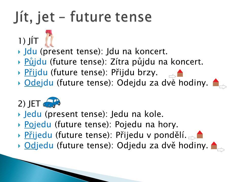 1) JÍT  Jdu (present tense): Jdu na koncert.  Půjdu (future tense): Zítra půjdu na koncert.  Přijdu (future tense): Přijdu brzy.  Odejdu (future t