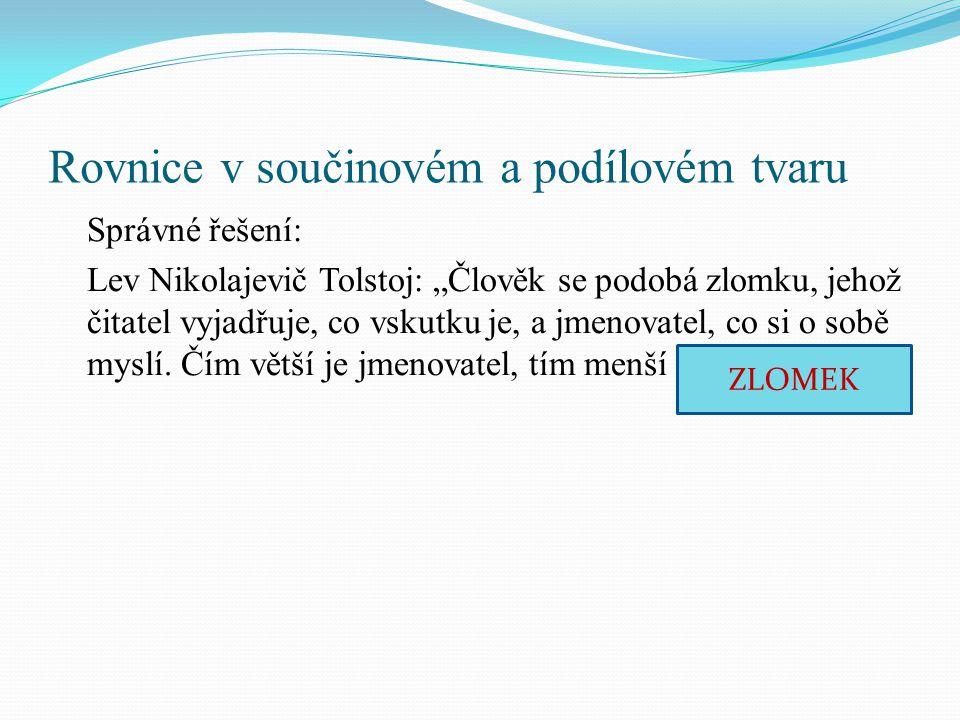 """Rovnice v součinovém a podílovém tvaru Správné řešení: Lev Nikolajevič Tolstoj: """"Člověk se podobá zlomku, jehož čitatel vyjadřuje, co vskutku je, a jmenovatel, co si o sobě myslí."""