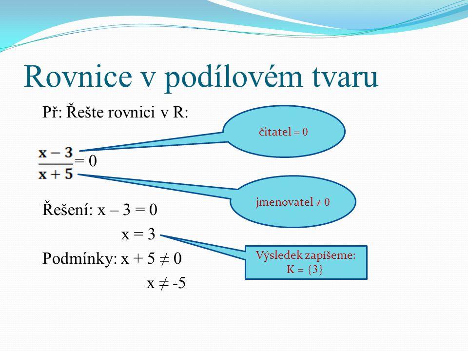 Rovnice v podílovém tvaru Př: Řešte rovnici v R: = 0 Řešení: x – 3 = 0 x = 3 Podmínky: x + 5 ≠ 0 x ≠ -5 čitatel = 0 jmenovatel ≠ 0 Výsledek zapíšeme: K = {3}
