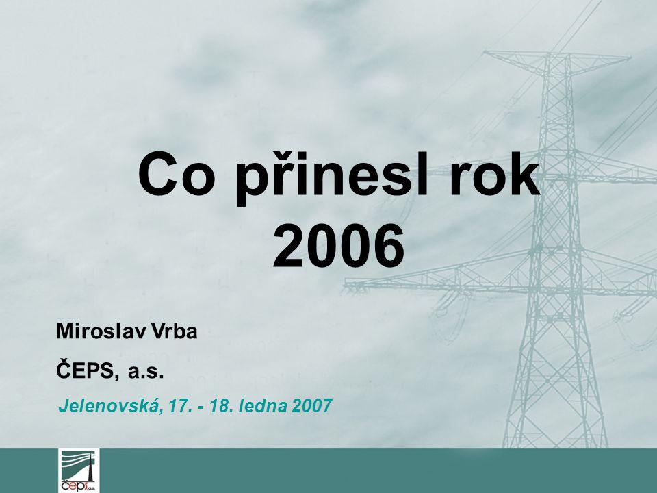 Miroslav Vrba ČEPS, a.s. Jelenovská, 17. - 18. ledna 2007 Co přinesl rok 2006