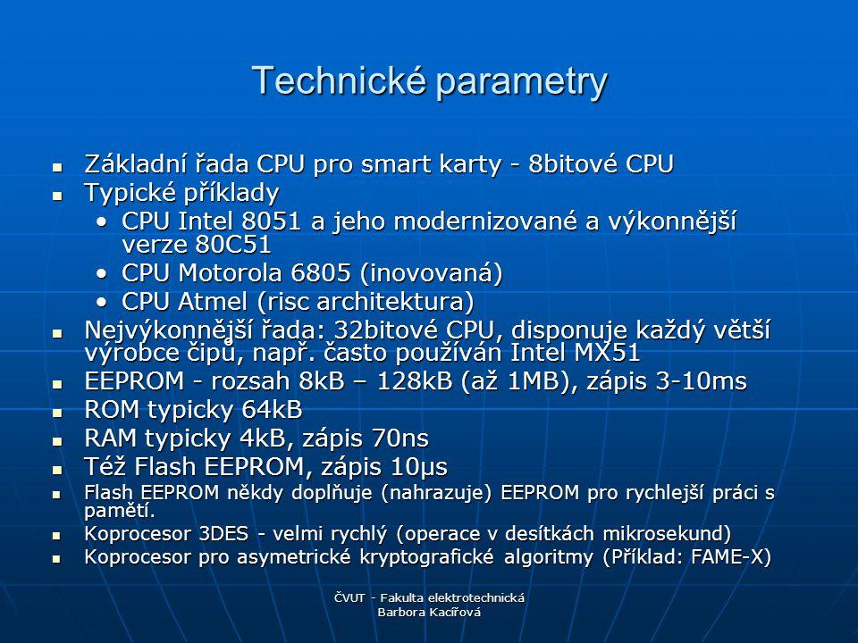 ČVUT - Fakulta elektrotechnická Barbora Kacířová Technické parametry Základní řada CPU pro smart karty - 8bitové CPU Základní řada CPU pro smart karty - 8bitové CPU Typické příklady Typické příklady CPU Intel 8051 a jeho modernizované a výkonnější verze 80C51CPU Intel 8051 a jeho modernizované a výkonnější verze 80C51 CPU Motorola 6805 (inovovaná)CPU Motorola 6805 (inovovaná) CPU Atmel (risc architektura)CPU Atmel (risc architektura) Nejvýkonnější řada: 32bitové CPU, disponuje každý větší výrobce čipů, např.