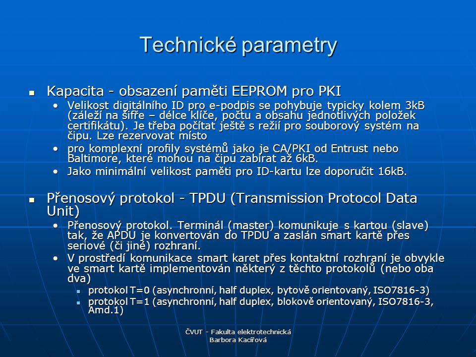 ČVUT - Fakulta elektrotechnická Barbora Kacířová Technické parametry Kapacita - obsazení paměti EEPROM pro PKI Kapacita - obsazení paměti EEPROM pro PKI Velikost digitálního ID pro e-podpis se pohybuje typicky kolem 3kB (záleží na šifře – délce klíče, počtu a obsahu jednotlivých položek certifikátu).
