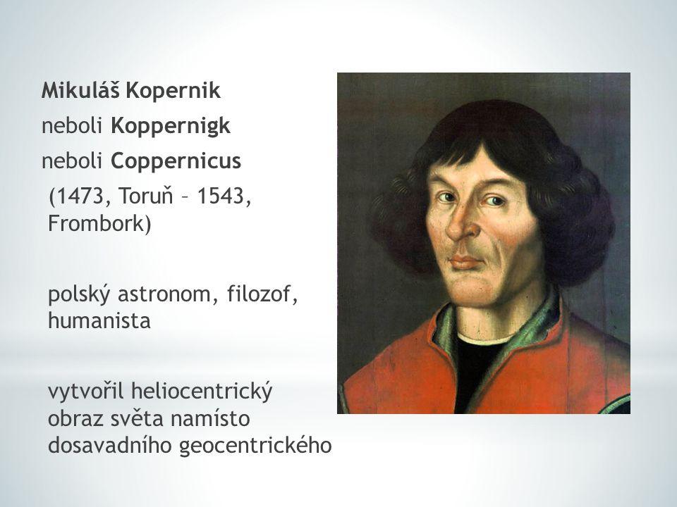 Mikuláš Kopernik neboli Koppernigk neboli Coppernicus (1473, Toruň – 1543, Frombork) polský astronom, filozof, humanista vytvořil heliocentrický obraz