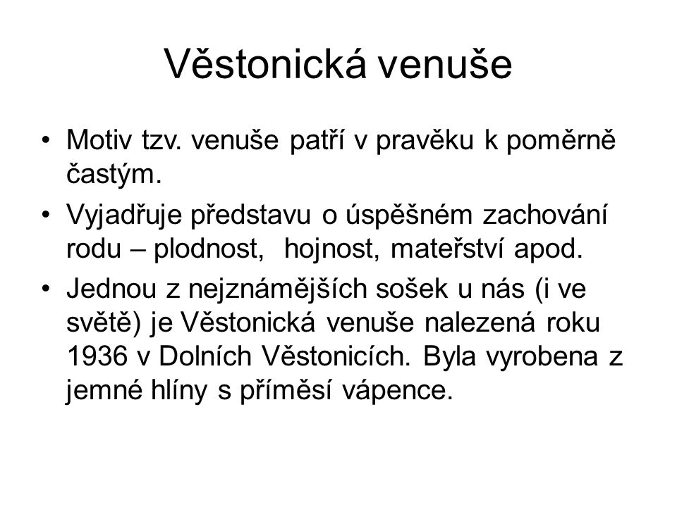 Věstonická venuše Motiv tzv. venuše patří v pravěku k poměrně častým. Vyjadřuje představu o úspěšném zachování rodu – plodnost, hojnost, mateřství apo