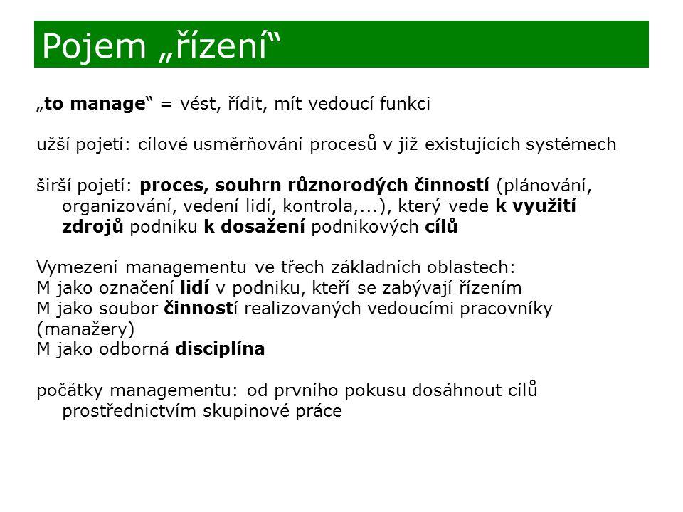 """""""to manage = vést, řídit, mít vedoucí funkci užší pojetí: cílové usměrňování procesů v již existujících systémech širší pojetí: proces, souhrn různorodých činností (plánování, organizování, vedení lidí, kontrola,...), který vede k využití zdrojů podniku k dosažení podnikových cílů Vymezení managementu ve třech základních oblastech: M jako označení lidí v podniku, kteří se zabývají řízením M jako soubor činností realizovaných vedoucími pracovníky (manažery) M jako odborná disciplína počátky managementu: od prvního pokusu dosáhnout cílů prostřednictvím skupinové práce Pojem """"řízení"""
