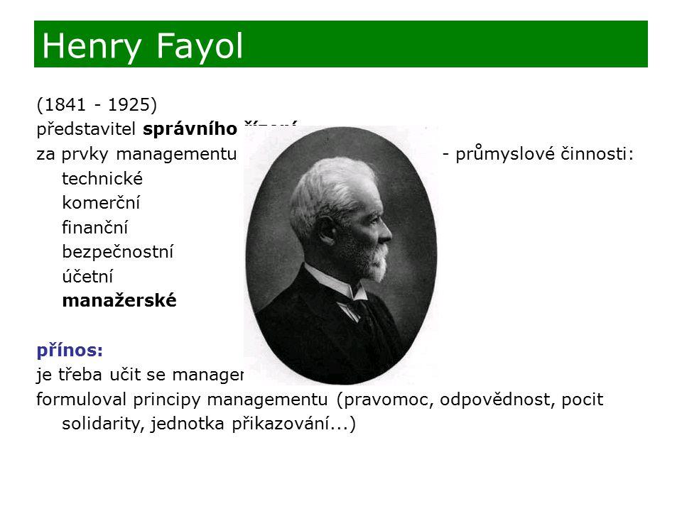 (1841 - 1925) představitel správního řízení za prvky managementu považoval jeho funkce - průmyslové činnosti: technické komerční finanční bezpečnostní účetní manažerské přínos: je třeba učit se managementu formuloval principy managementu (pravomoc, odpovědnost, pocit solidarity, jednotka přikazování...) Henry Fayol