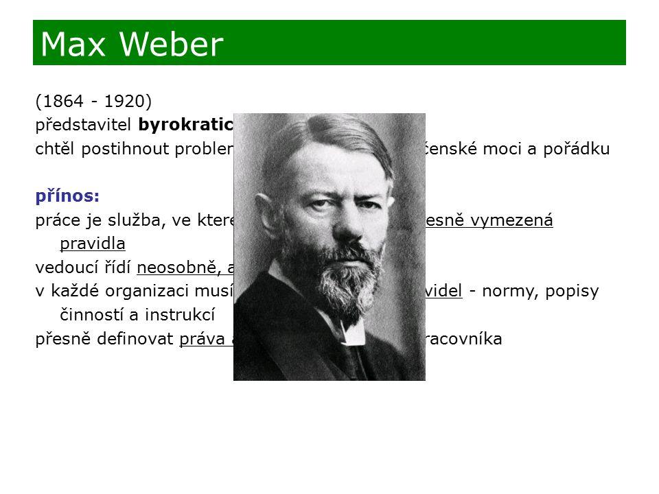 (1864 - 1920) představitel byrokratické organizace řízení chtěl postihnout problematiku fungování společenské moci a pořádku přínos: práce je služba, ve které je nutno dodržovat přesně vymezená pravidla vedoucí řídí neosobně, ale spravedlivě v každé organizaci musí fungovat soustava pravidel - normy, popisy činností a instrukcí přesně definovat práva a povinnosti každého pracovníka Max Weber