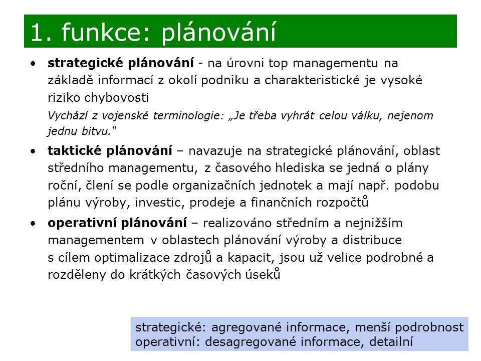 """strategické plánování - na úrovni top managementu na základě informací z okolí podniku a charakteristické je vysoké riziko chybovosti Vychází z vojenské terminologie: """"Je třeba vyhrát celou válku, nejenom jednu bitvu. taktické plánování – navazuje na strategické plánování, oblast středního managementu, z časového hlediska se jedná o plány roční, člení se podle organizačních jednotek a mají např."""