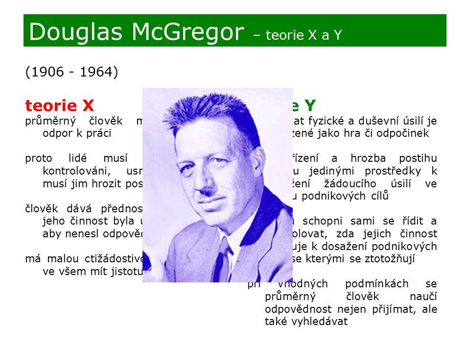 (1906 - 1964) teorie X průměrný člověk má přirozený odpor k práci proto lidé musí být nuceni, kontrolováni, usměrňováni a musí jim hrozit postihy člověk dává přednost tomu, aby jeho činnost byla usměrňována, aby nenesl odpovědnost má malou ctižádostivost a přeje si ve všem mít jistotu Douglas McGregor – teorie X a Y teorie Y vynakládat fyzické a duševní úsilí je přirozené jako hra či odpočinek vnější řízení a hrozba postihu nejsou jedinými prostředky k dosažení žádoucího úsilí ve směru podnikových cílů lidé jsou schopni sami se řídit a kontrolovat, zda jejich činnost směřuje k dosažení podnikových cílů, se kterými se ztotožňují při vhodných podmínkách se průměrný člověk naučí odpovědnost nejen přijímat, ale také vyhledávat