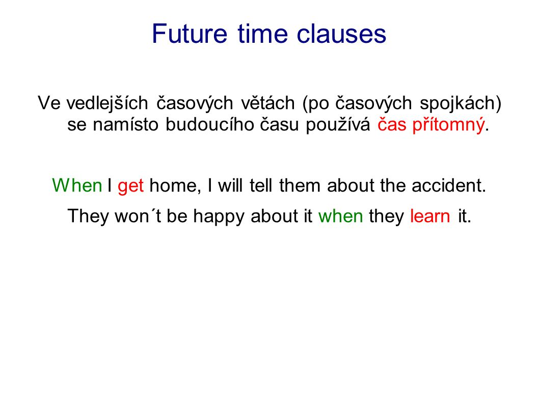 Future time clauses Kromě spojky when se v časových větách používají spojky: as soon asbeforethe momentuntil after while I´ll come as soon as I return from work.
