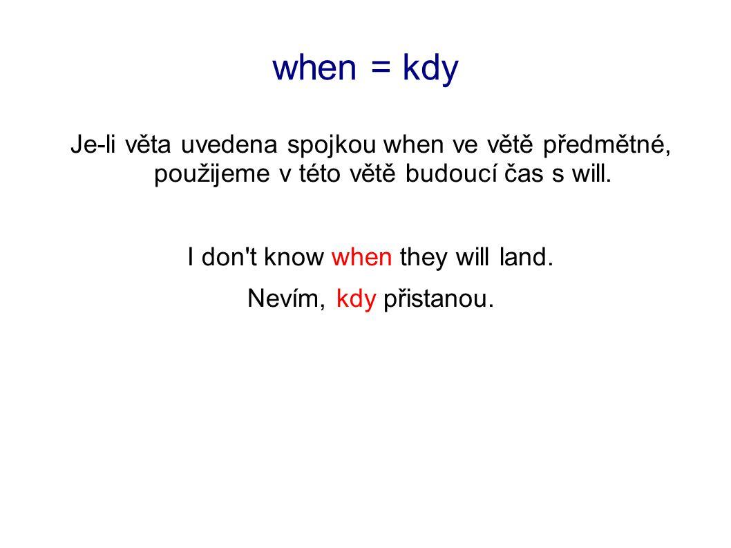 when = kdy Je-li věta uvedena spojkou when ve větě předmětné, použijeme v této větě budoucí čas s will.