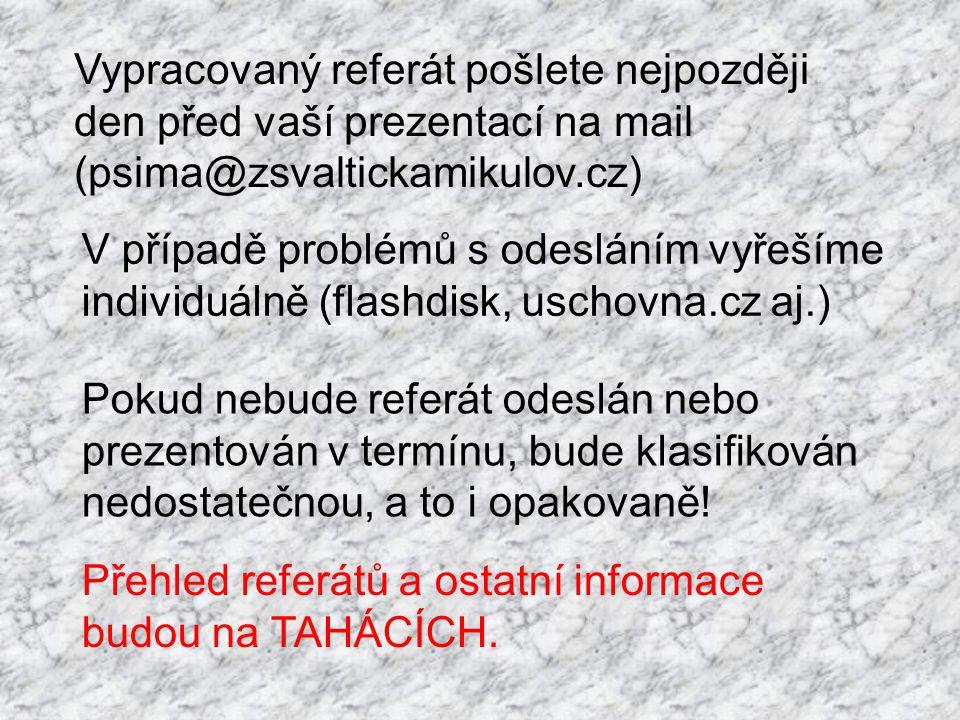 Vypracovaný referát pošlete nejpozději den před vaší prezentací na mail (psima@zsvaltickamikulov.cz) Pokud nebude referát odeslán nebo prezentován v t