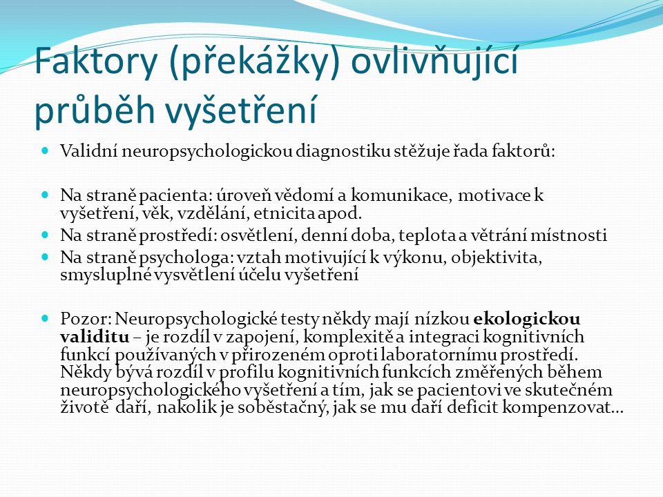 Typy neuropsychologických testů Komplexní neuropsychologické baterie: Halstead Reitanova neropsychologická baterie, Lurija-Nebrasca Neuropsychychological Battery Jednodimenzionální výkonové zkoušky: zkoušky pozornosti (Trail making test - TMT, symboly ve WAIS, škrtací zkoušky), zkoušky paměti (Wechsler memory scale, Reyova komplexní figura), zkoušky exekutivních funkcí (verbální fluence, TMT B, Stroopův test, Londýnská, Hanoiská věž), zkoušky vizuální, sluchové percepce, motoriky atd.