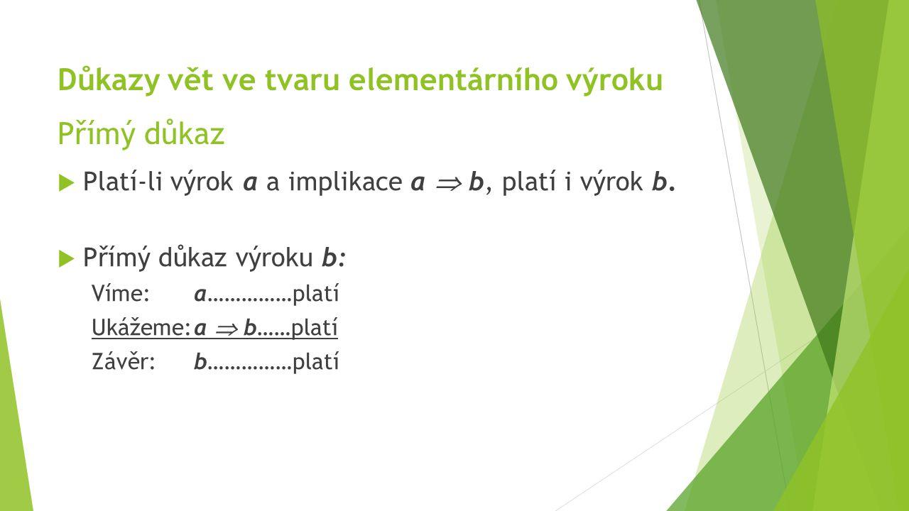 Důkazy vět ve tvaru elementárního výroku Přímý důkaz  Platí-li výrok a a implikace a  b, platí i výrok b.