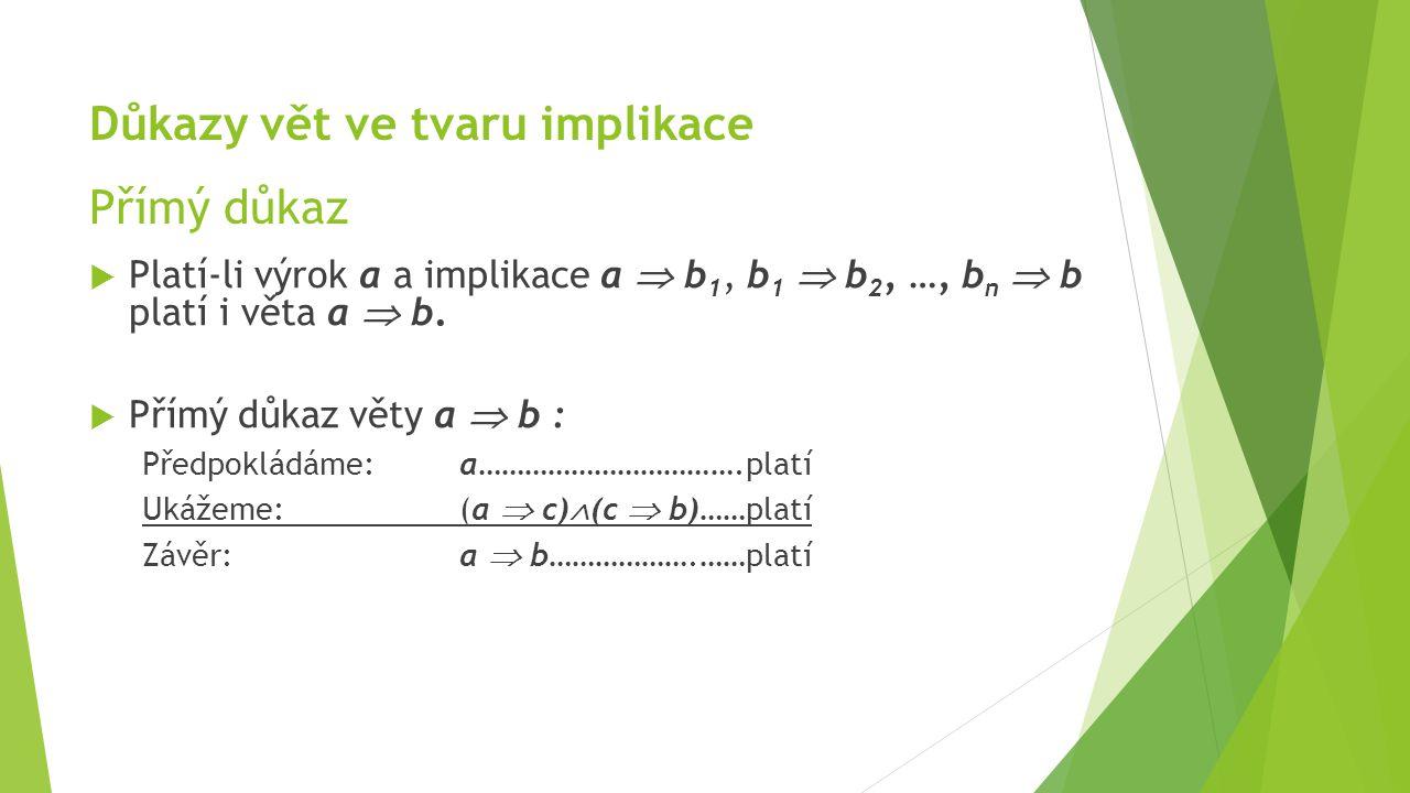 Důkazy vět ve tvaru implikace Přímý důkaz  Platí-li výrok a a implikace a  b 1, b 1  b 2, …, b n  b platí i věta a  b.