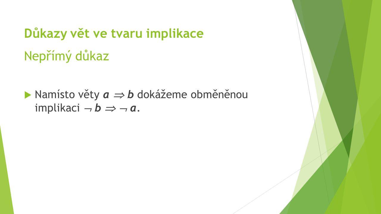 Důkazy vět ve tvaru implikace Nepřímý důkaz  Namísto věty a  b dokážeme obměněnou implikaci  b   a.