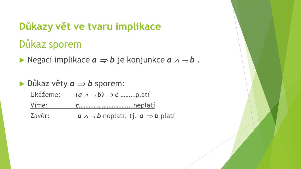 Důkazy vět ve tvaru implikace Důkaz sporem  Negací implikace a  b je konjunkce a   b.