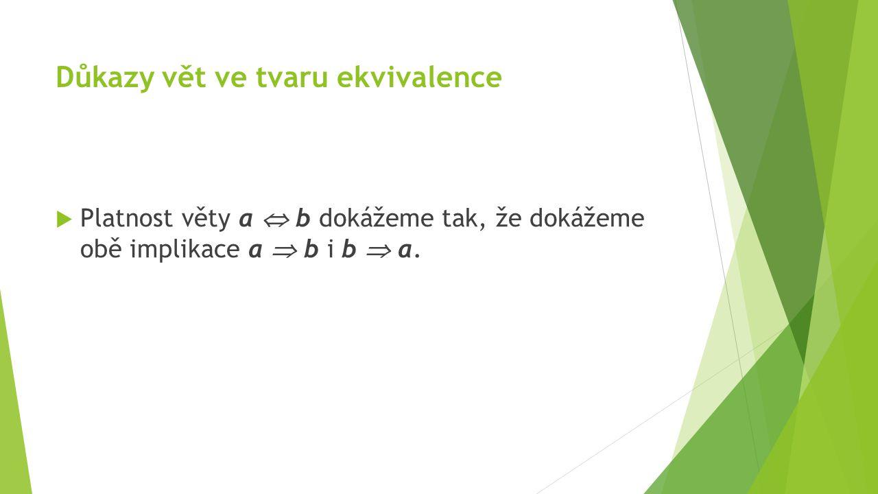 Důkazy vět ve tvaru ekvivalence  Platnost věty a  b dokážeme tak, že dokážeme obě implikace a  b i b  a.