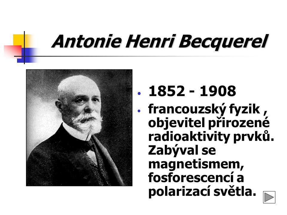 Antonie Henri Becquerel 1852 - 1908 francouzský fyzik, objevitel přirozené radioaktivity prvků. Zabýval se magnetismem, fosforescencí a polarizací svě