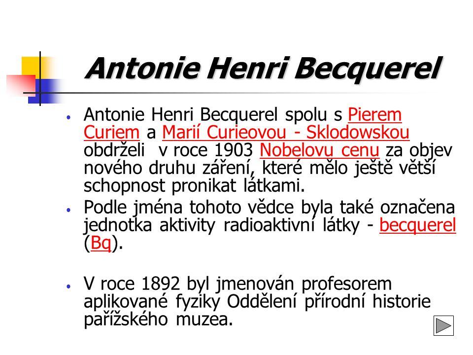 Antonie Henri Becquerel Antonie Henri Becquerel spolu s Pierem Curiem a Marií Curieovou - Sklodowskou obdrželi v roce 1903 Nobelovu cenu za objev nové
