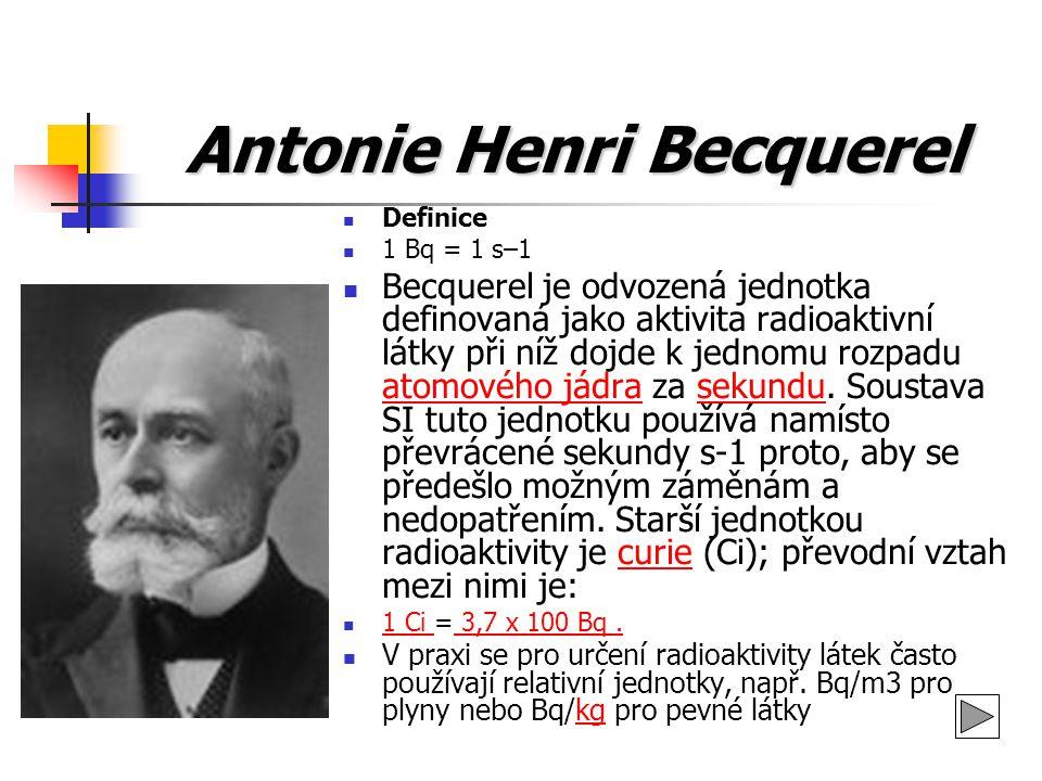 Antonie Henri Becquerel Definice 1 Bq = 1 s–1 Becquerel je odvozená jednotka definovaná jako aktivita radioaktivní látky při níž dojde k jednomu rozpa