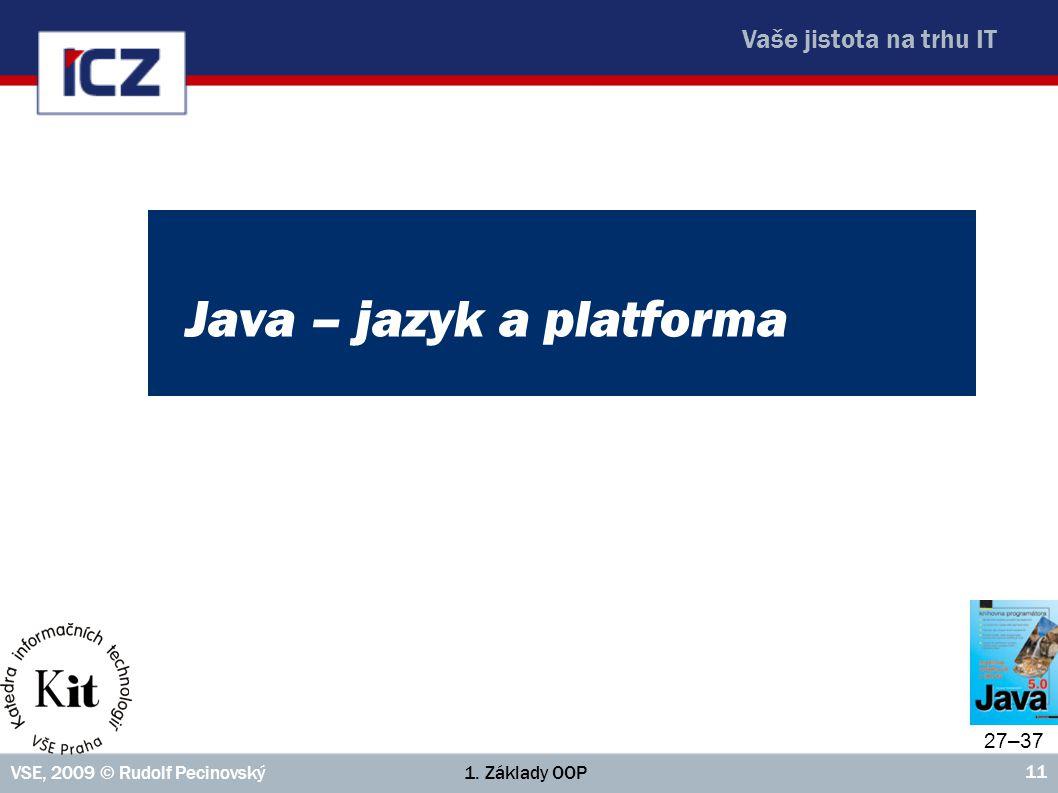 Vaše jistota na trhu IT 1. Základy OOPVSE, 2009 © Rudolf Pecinovský 11 Java – jazyk a platforma 27–37