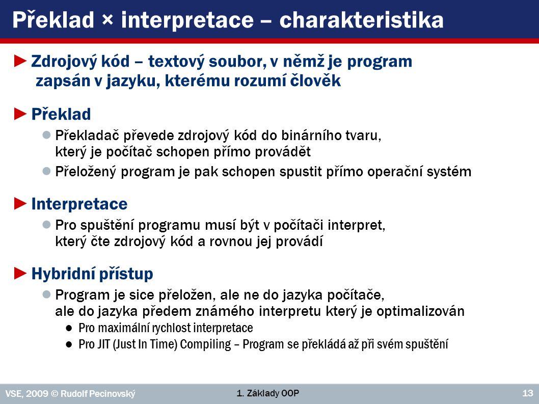 1. Základy OOP VSE, 2009 © Rudolf Pecinovský 13 Překlad × interpretace – charakteristika ►Zdrojový kód – textový soubor, v němž je program zapsán v ja