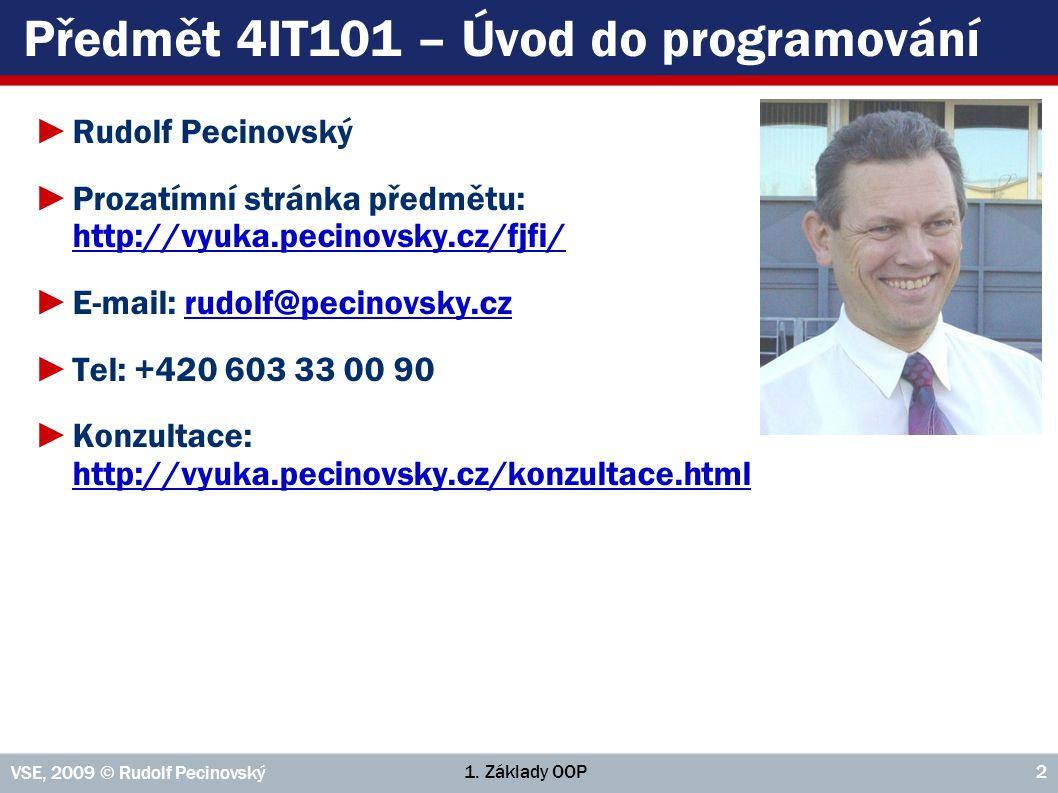 1. Základy OOP VSE, 2009 © Rudolf Pecinovský 2 Předmět 4IT101 – Úvod do programování ►Rudolf Pecinovský ►Prozatímní stránka předmětu: http://vyuka.pec