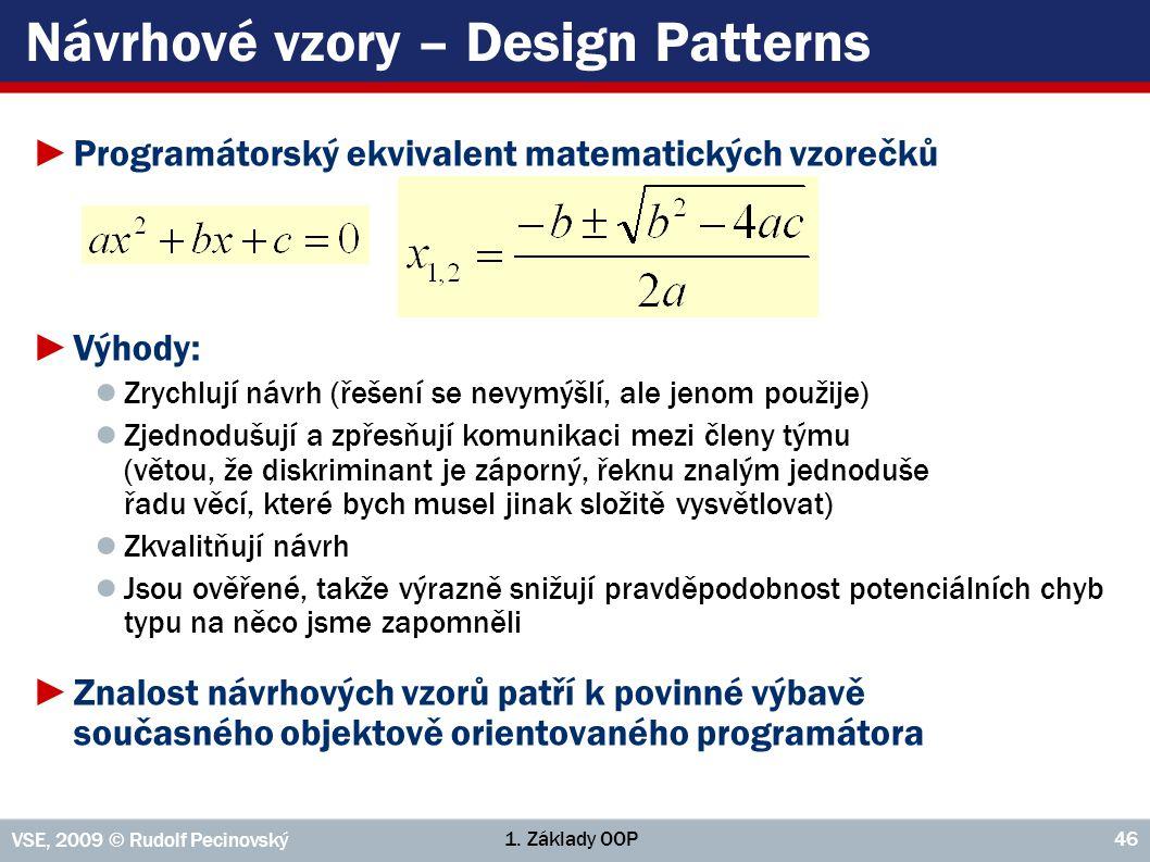 1. Základy OOP VSE, 2009 © Rudolf Pecinovský 46 Návrhové vzory – Design Patterns ►Programátorský ekvivalent matematických vzorečků ►Výhody: ● Zrychluj