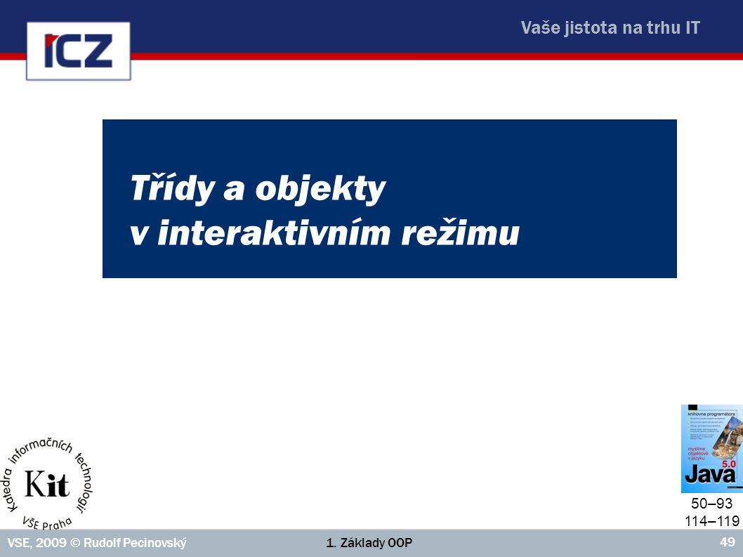 Vaše jistota na trhu IT 1. Základy OOPVSE, 2009 © Rudolf Pecinovský 49 Třídy a objekty v interaktivním režimu 50–93 114–119