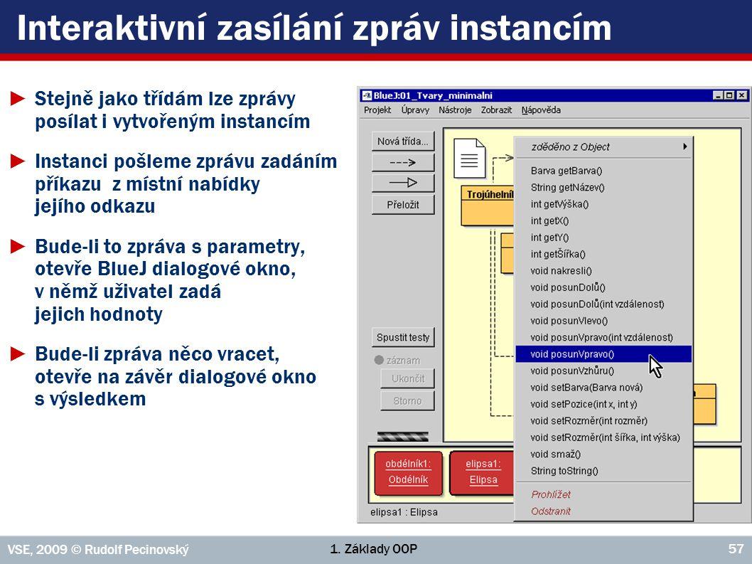 1. Základy OOP VSE, 2009 © Rudolf Pecinovský 57 Interaktivní zasílání zpráv instancím ►Stejně jako třídám lze zprávy posílat i vytvořeným instancím ►I