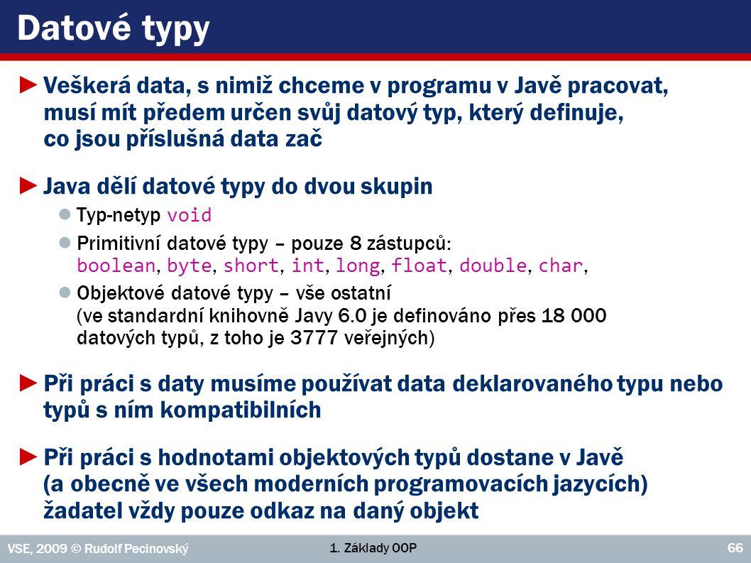 1. Základy OOP VSE, 2009 © Rudolf Pecinovský 66 Datové typy ►Veškerá data, s nimiž chceme v programu v Javě pracovat, musí mít předem určen svůj datov