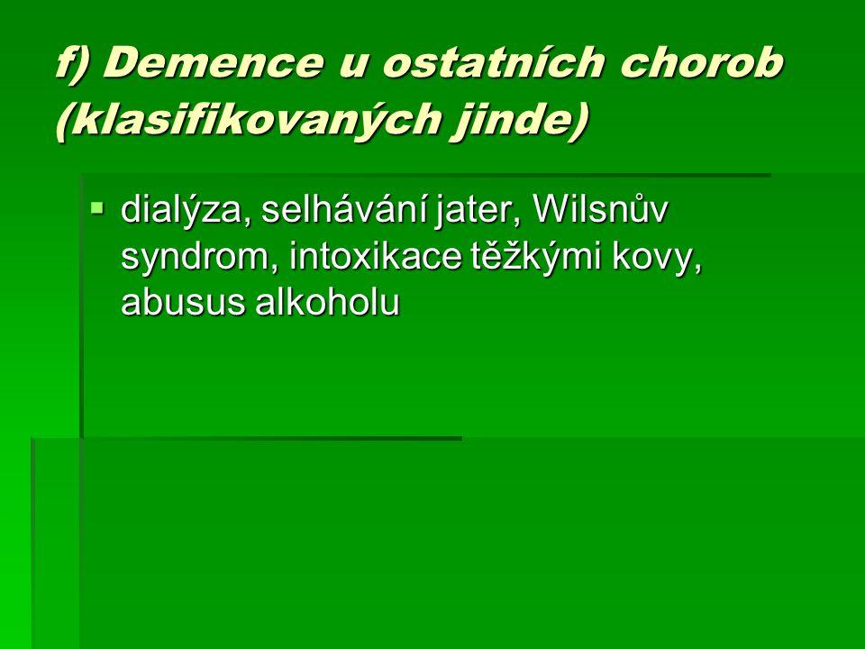 f) Demence u ostatních chorob (klasifikovaných jinde)  dialýza, selhávání jater, Wilsnův syndrom, intoxikace těžkými kovy, abusus alkoholu