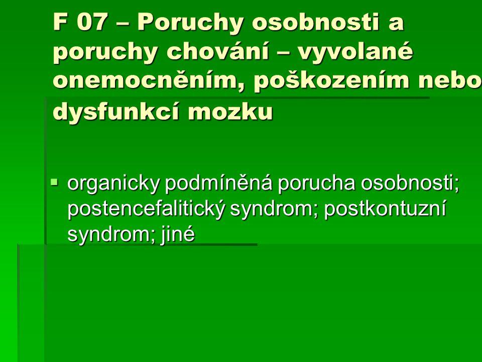 F 07 – Poruchy osobnosti a poruchy chování – vyvolané onemocněním, poškozením nebo dysfunkcí mozku  organicky podmíněná porucha osobnosti; postencefa