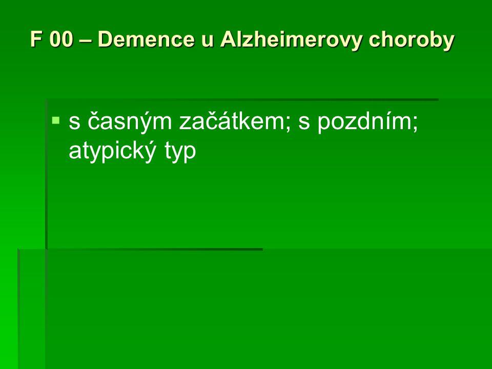 F 00 – Demence u Alzheimerovy choroby   s časným začátkem; s pozdním; atypický typ