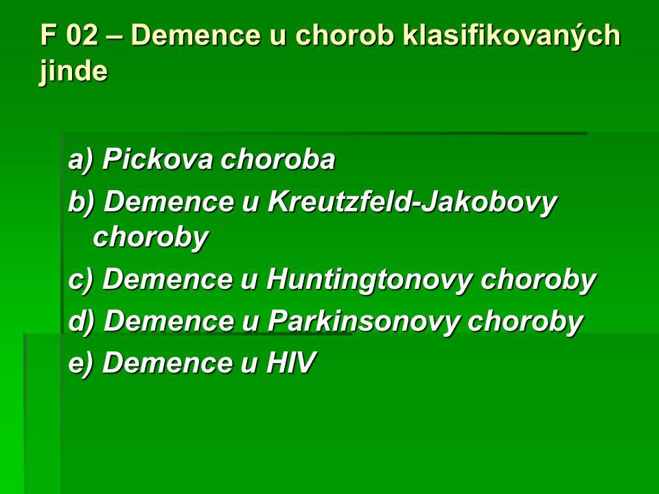 F 02 – Demence u chorob klasifikovaných jinde a) Pickova choroba b) Demence u Kreutzfeld-Jakobovy choroby c) Demence u Huntingtonovy choroby d) Demenc