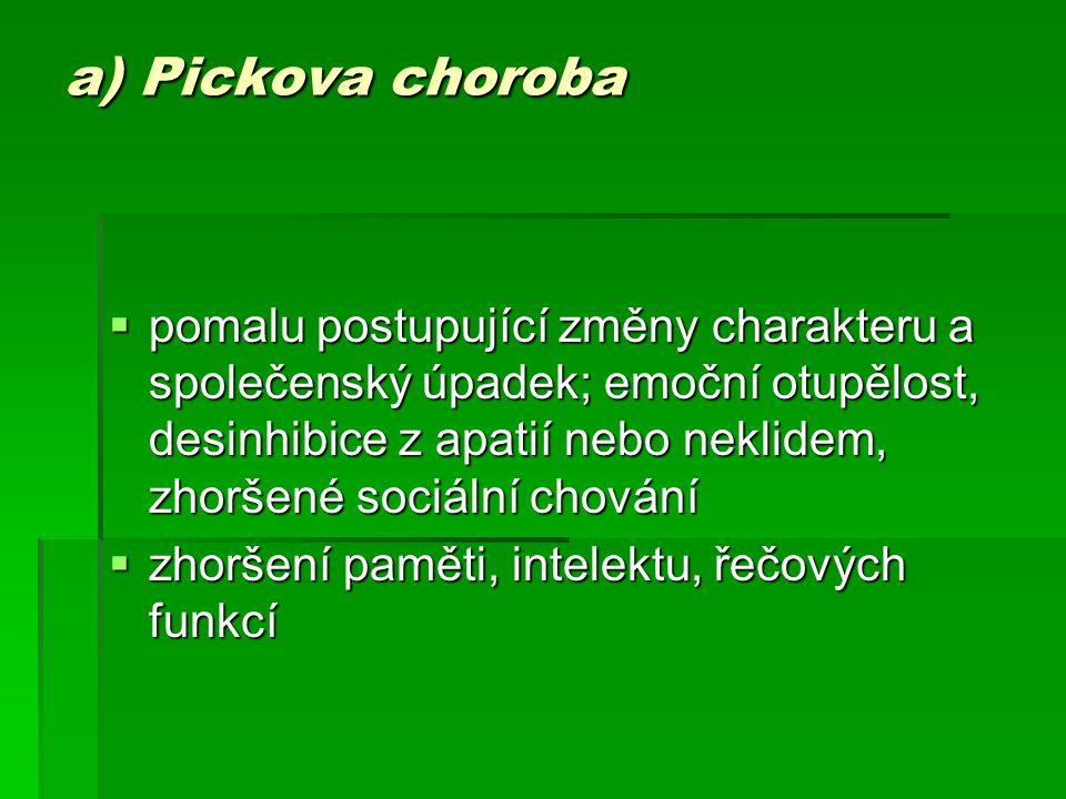 a) Pickova choroba  pomalu postupující změny charakteru a společenský úpadek; emoční otupělost, desinhibice z apatií nebo neklidem, zhoršené sociální