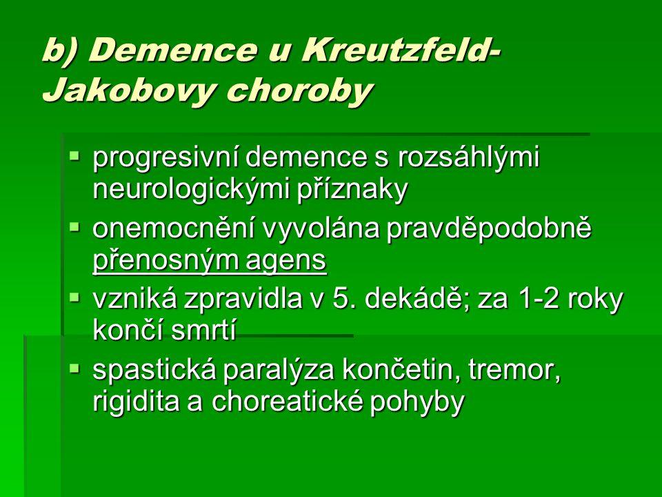 b) Demence u Kreutzfeld- Jakobovy choroby  progresivní demence s rozsáhlými neurologickými příznaky  onemocnění vyvolána pravděpodobně přenosným age