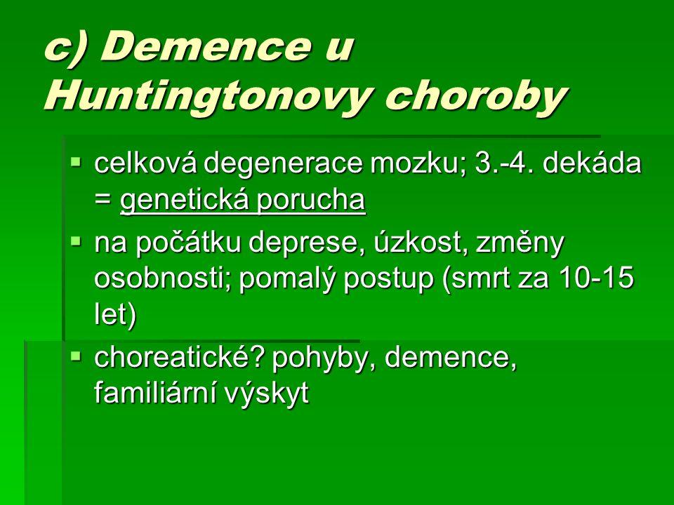 c) Demence u Huntingtonovy choroby  celková degenerace mozku; 3.-4. dekáda = genetická porucha  na počátku deprese, úzkost, změny osobnosti; pomalý