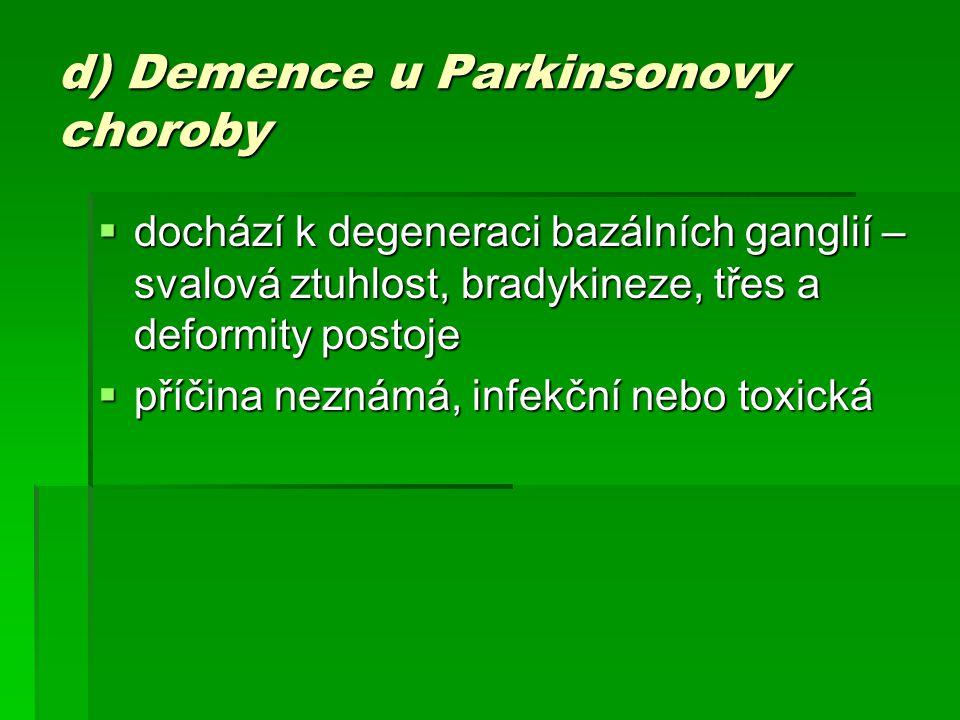 d) Demence u Parkinsonovy choroby  dochází k degeneraci bazálních ganglií – svalová ztuhlost, bradykineze, třes a deformity postoje  příčina neznámá